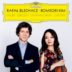 Debussy, Fauré, Szymanowski, Chopin by Fauré ,   Debussy ,   Szymanowski ,   Chopin ;   Rafał Blechacz ,   Bomsori Kim