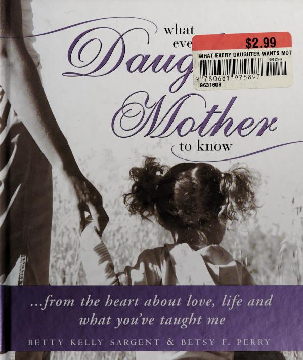 What every daughter wants her mother to know by Betty Kelly Sargent